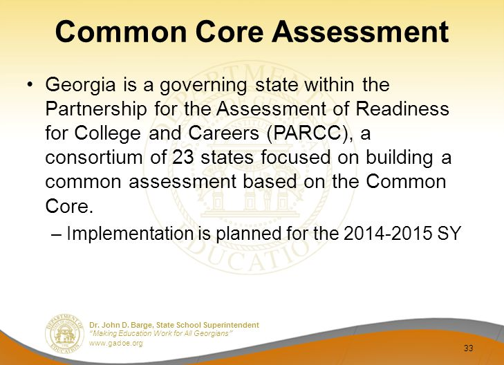 "Dr. John D. Barge, State School Superintendent ""Making Education Work for All Georgians"" www.gadoe.org Common Core Assessment Georgia is a governing s"