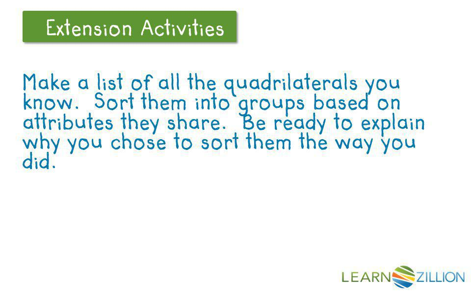 Let's Review Extension Activities Make a list of all the quadrilaterals you know. Sort them into groups based on attributes they share. Be ready to ex