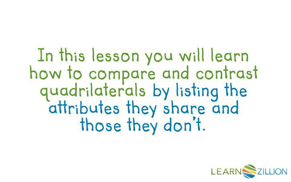 In this lesson you will learn how to compare and contrast quadrilaterals by listing the attributes they share and those they don't.