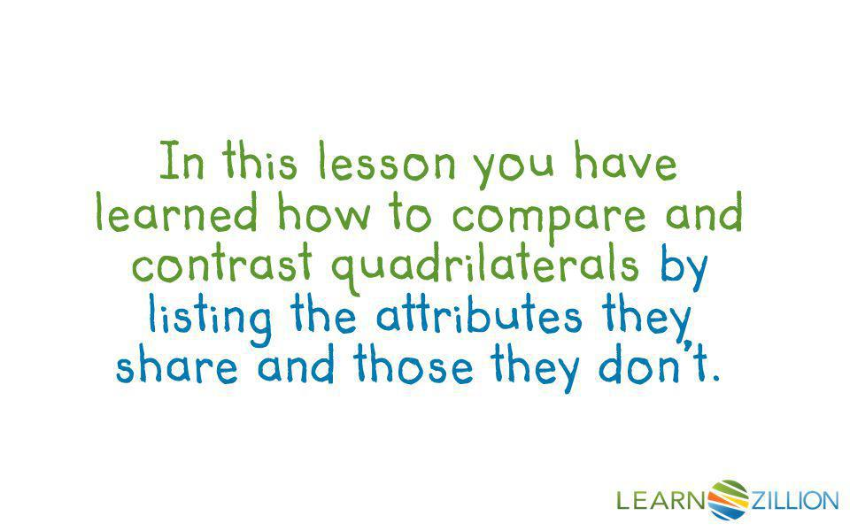 In this lesson you have learned how to compare and contrast quadrilaterals by listing the attributes they share and those they don't.