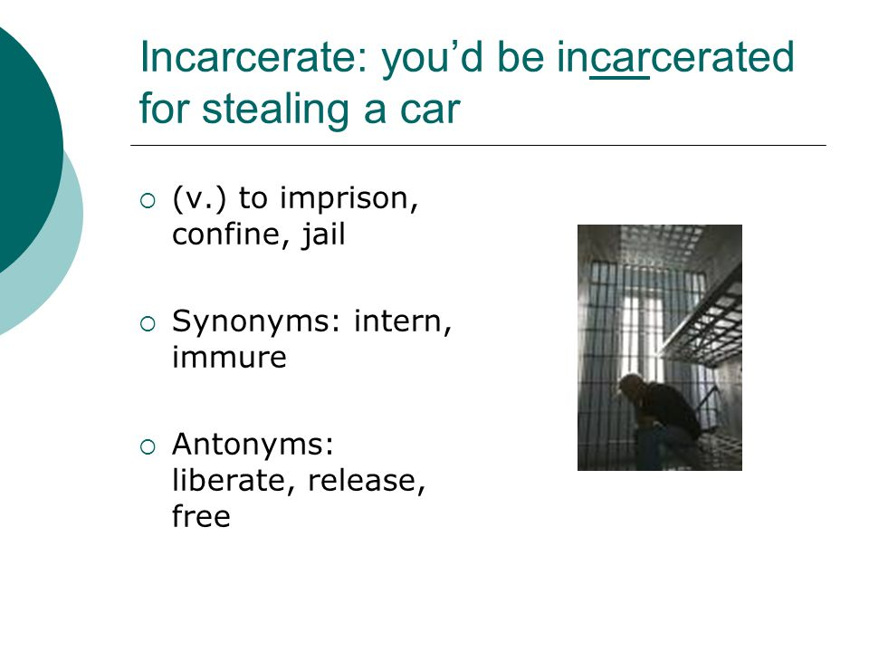 Incarcerate: you'd be incarcerated for stealing a car  (v.) to imprison, confine, jail  Synonyms: intern, immure  Antonyms: liberate, release, free