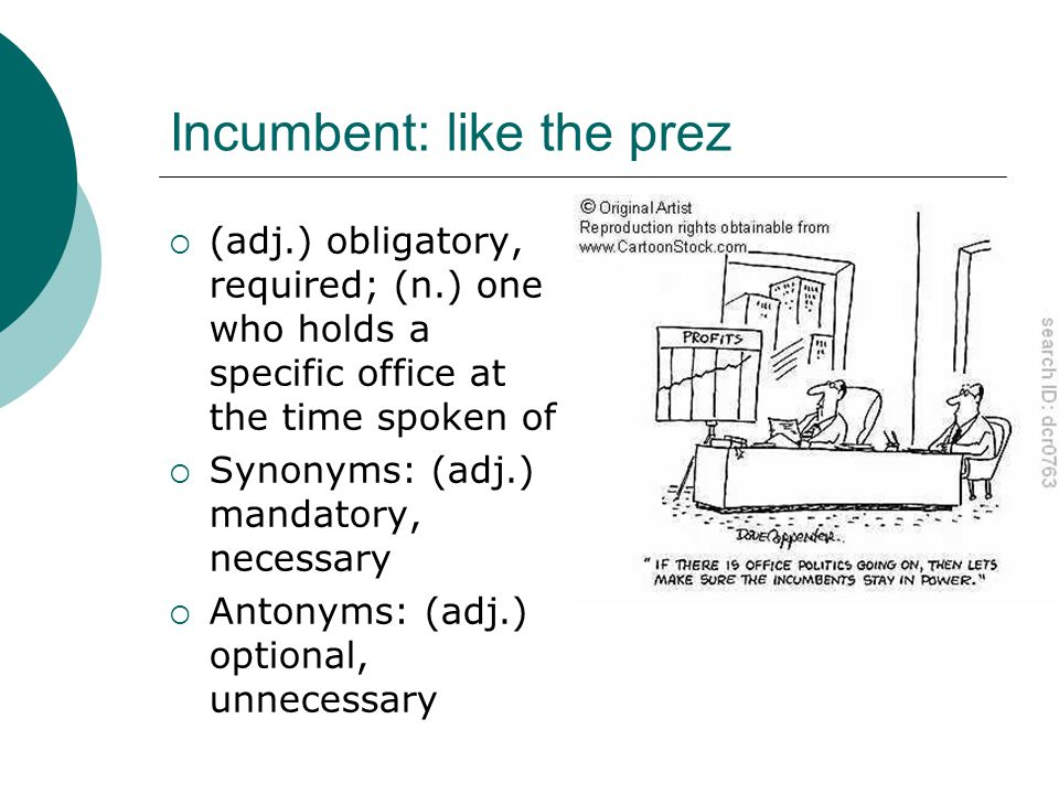 Incumbent: like the prez  (adj.) obligatory, required; (n.) one who holds a specific office at the time spoken of  Synonyms: (adj.) mandatory, neces