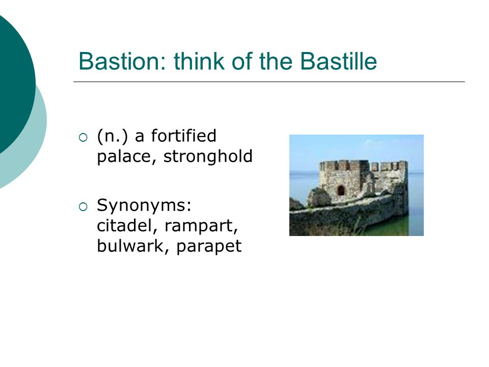 Bastion: think of the Bastille  (n.) a fortified palace, stronghold  Synonyms: citadel, rampart, bulwark, parapet