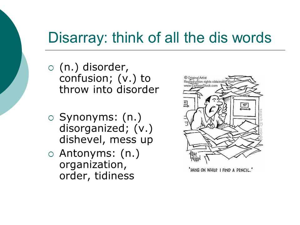 Disarray: think of all the dis words  (n.) disorder, confusion; (v.) to throw into disorder  Synonyms: (n.) disorganized; (v.) dishevel, mess up  A