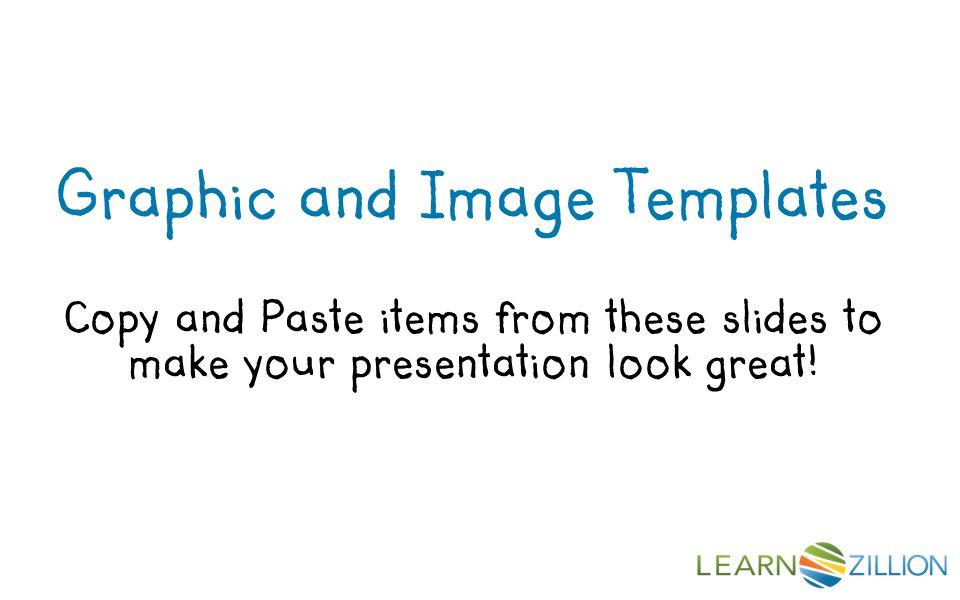 Graphic and Image Templates Copy and Paste items from these slides to make your presentation look great!