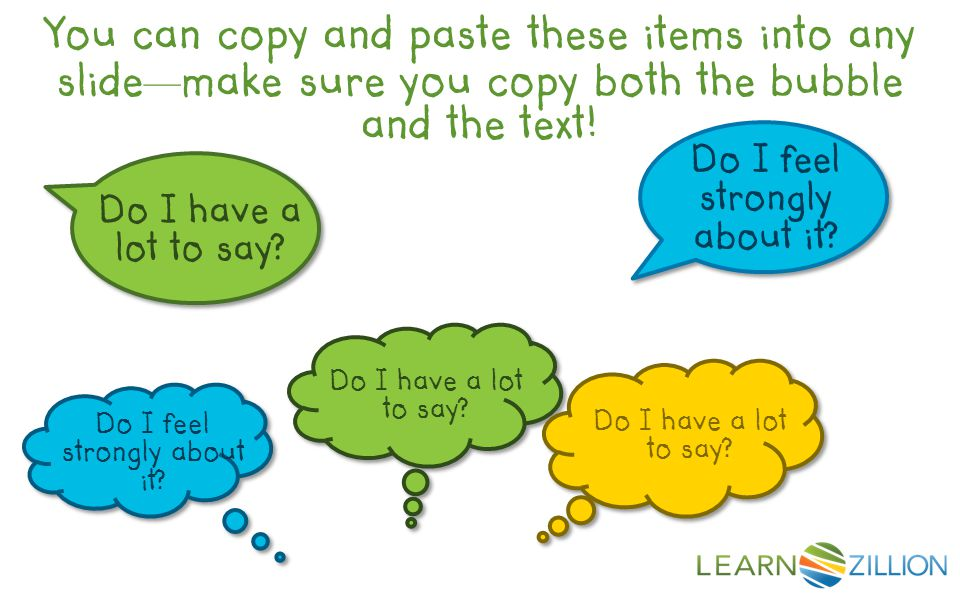 You can copy and paste these items into any slide — make sure you copy both the bubble and the text.