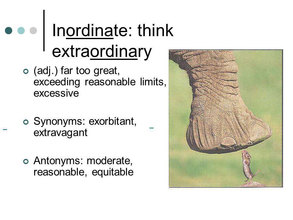 Inordinate: think extraordinary (adj.) far too great, exceeding reasonable limits, excessive Synonyms: exorbitant, extravagant Antonyms: moderate, rea