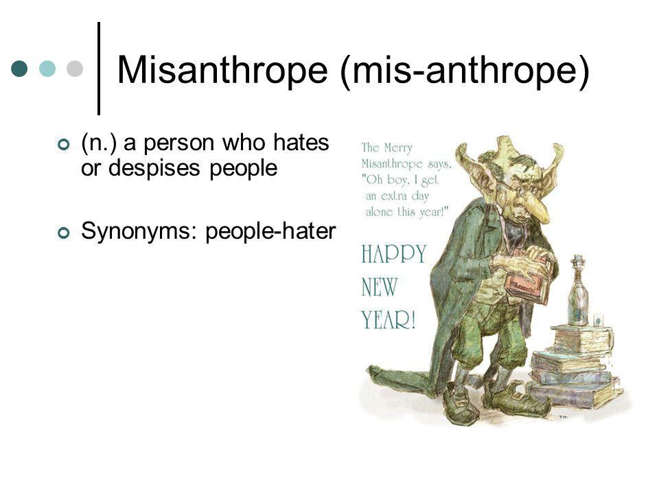 Misanthrope (mis-anthrope) (n.) a person who hates or despises people Synonyms: people-hater