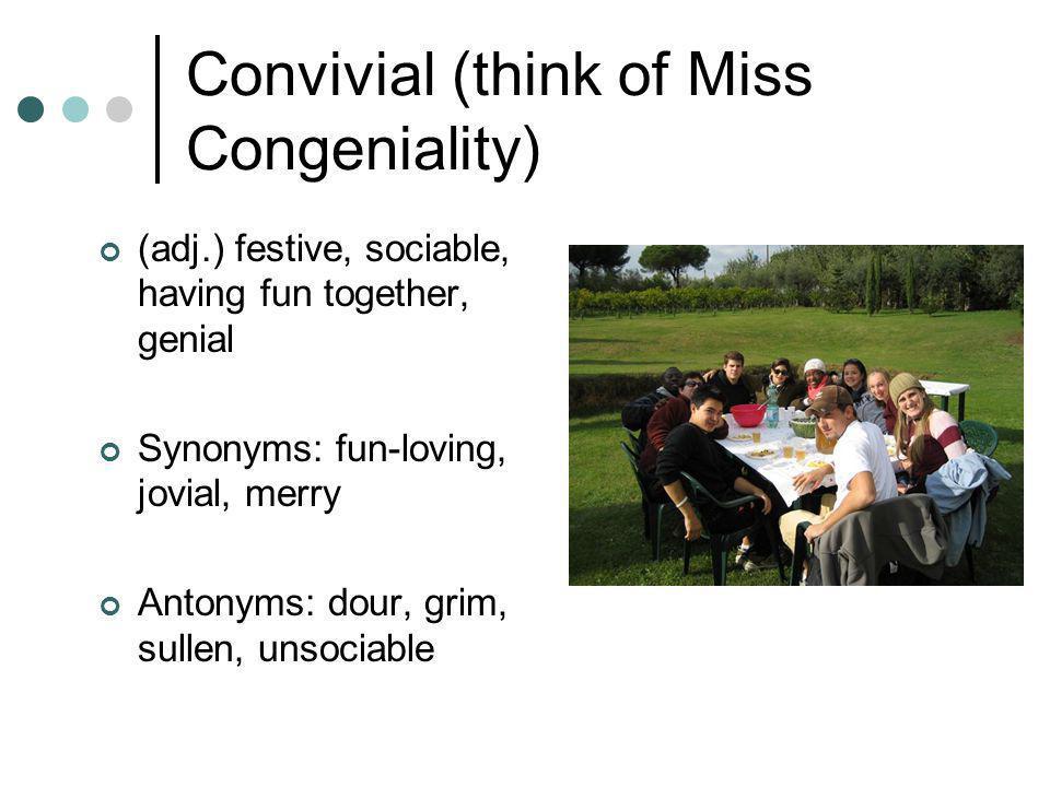 Convivial (think of Miss Congeniality) (adj.) festive, sociable, having fun together, genial Synonyms: fun-loving, jovial, merry Antonyms: dour, grim,