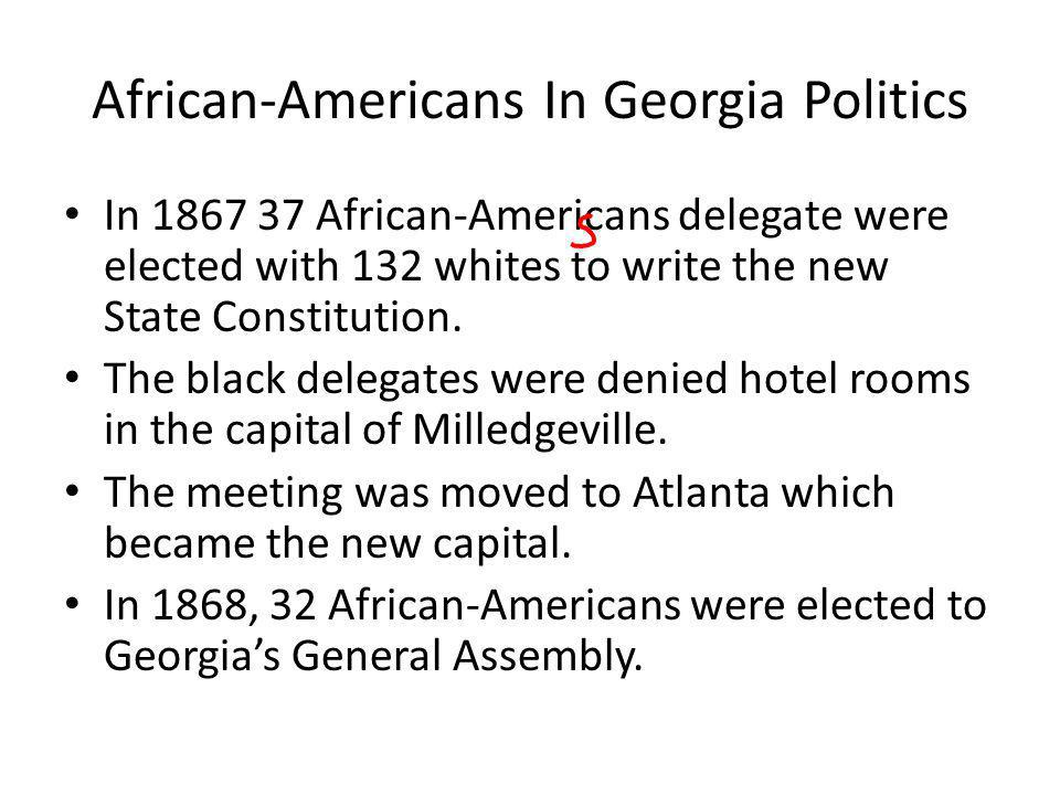 African-Americans In Georgia Politics In 1867 37 African-Americans delegate were elected with 132 whites to write the new State Constitution. The blac