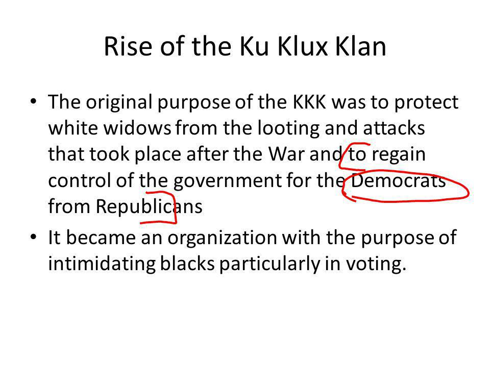 Rise of the Ku Klux Klan The original purpose of the KKK was to protect white widows from the looting and attacks that took place after the War and to
