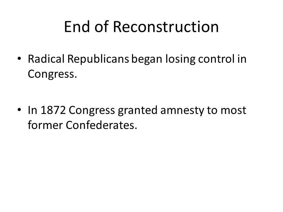 End of Reconstruction Radical Republicans began losing control in Congress. In 1872 Congress granted amnesty to most former Confederates.