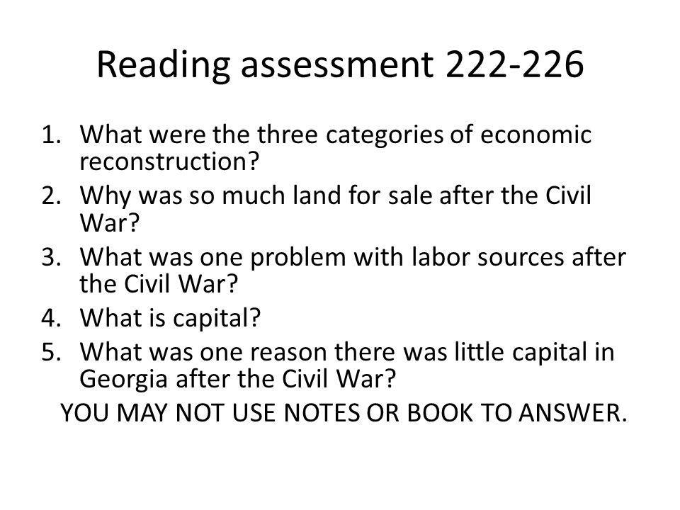 Reading assessment 222-226 1.What were the three categories of economic reconstruction? 2.Why was so much land for sale after the Civil War? 3.What wa