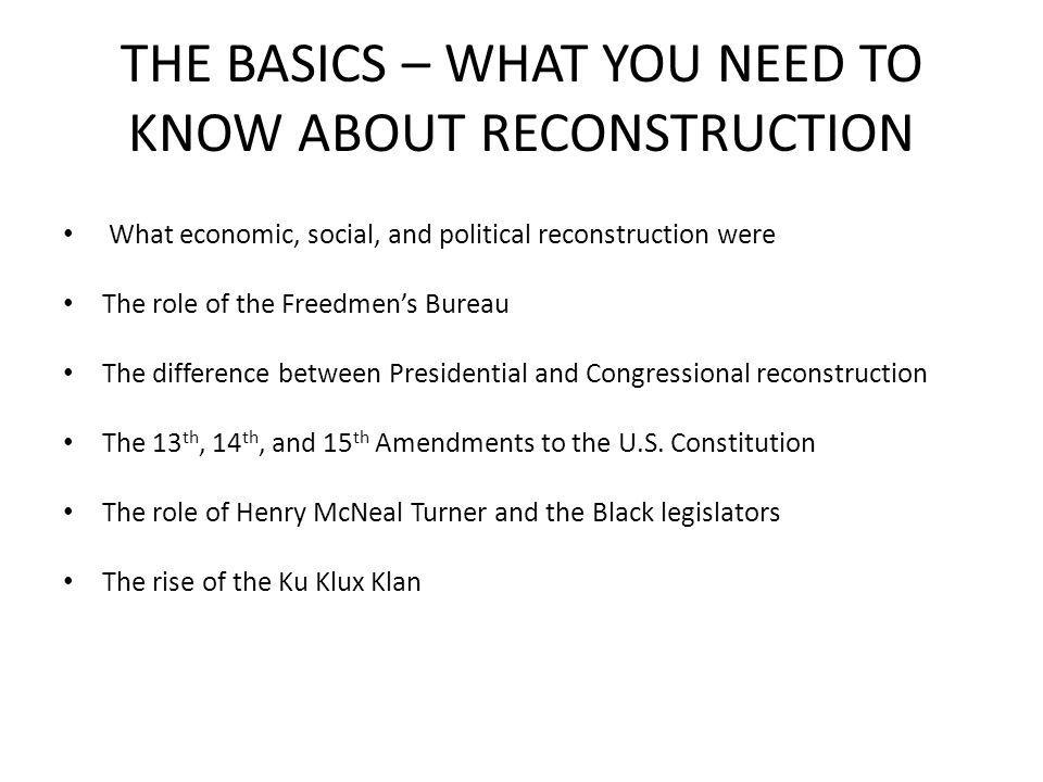THE BASICS – WHAT YOU NEED TO KNOW ABOUT RECONSTRUCTION What economic, social, and political reconstruction were The role of the Freedmen's Bureau The