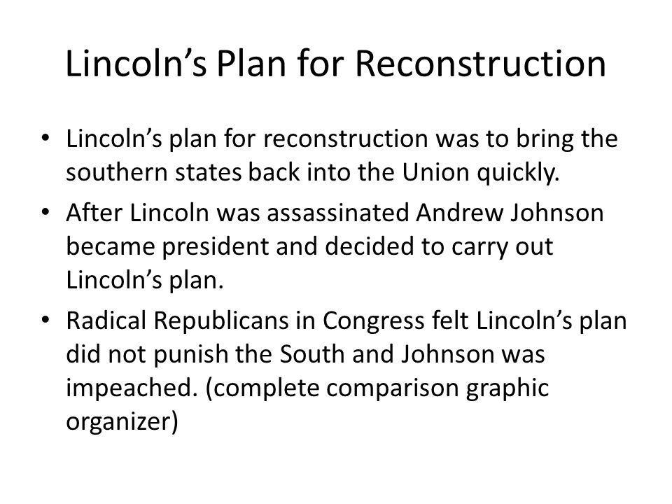 Lincoln's Plan for Reconstruction Lincoln's plan for reconstruction was to bring the southern states back into the Union quickly. After Lincoln was as