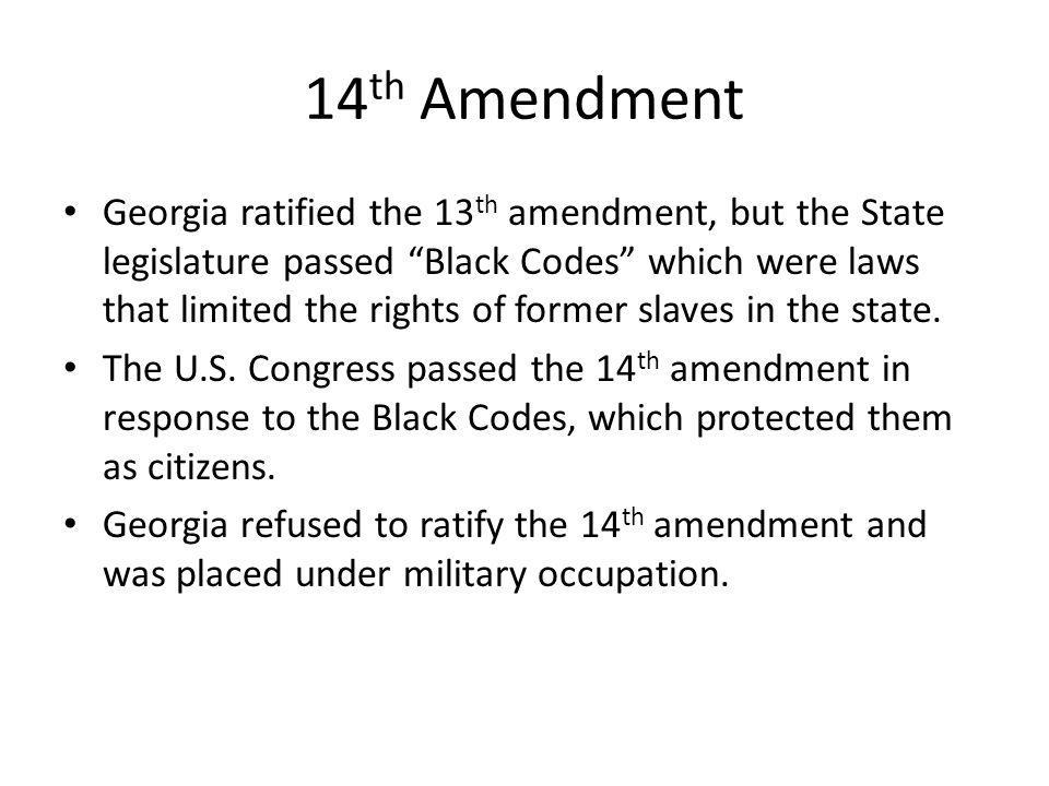 "14 th Amendment Georgia ratified the 13 th amendment, but the State legislature passed ""Black Codes"" which were laws that limited the rights of former"