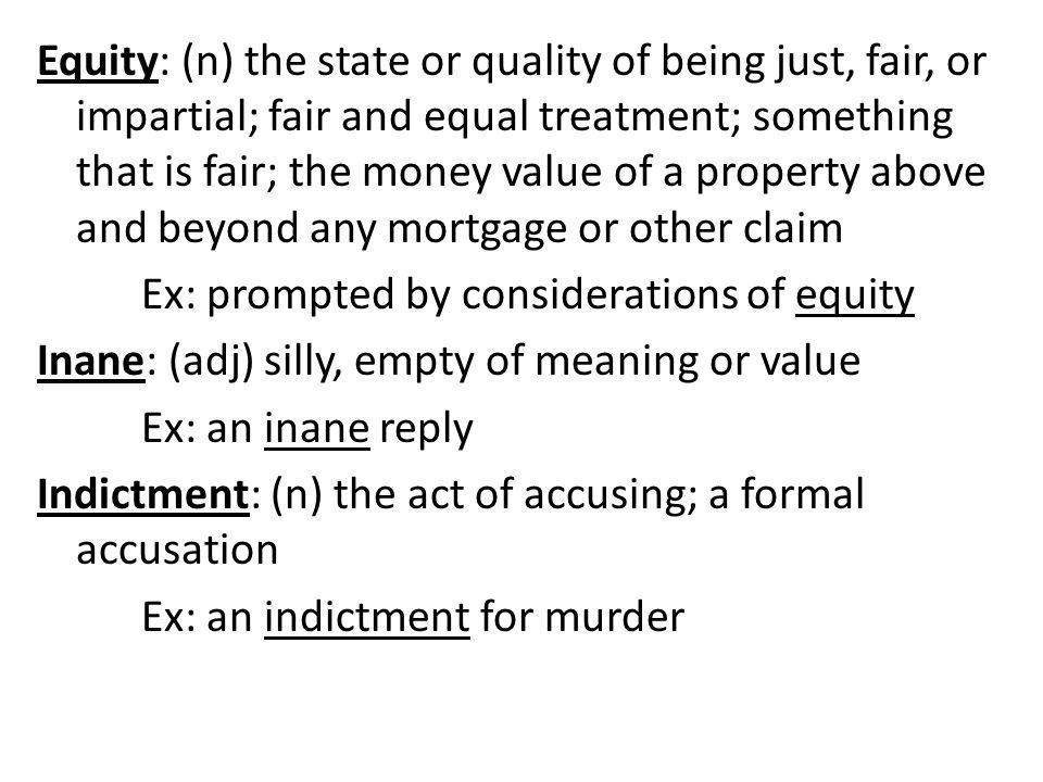 Equity: (n) the state or quality of being just, fair, or impartial; fair and equal treatment; something that is fair; the money value of a property above and beyond any mortgage or other claim Ex: prompted by considerations of equity Inane: (adj) silly, empty of meaning or value Ex: an inane reply Indictment: (n) the act of accusing; a formal accusation Ex: an indictment for murder