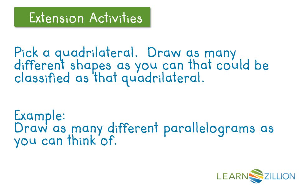 Let's Review Extension Activities Pick a quadrilateral. Draw as many different shapes as you can that could be classified as that quadrilateral. Examp