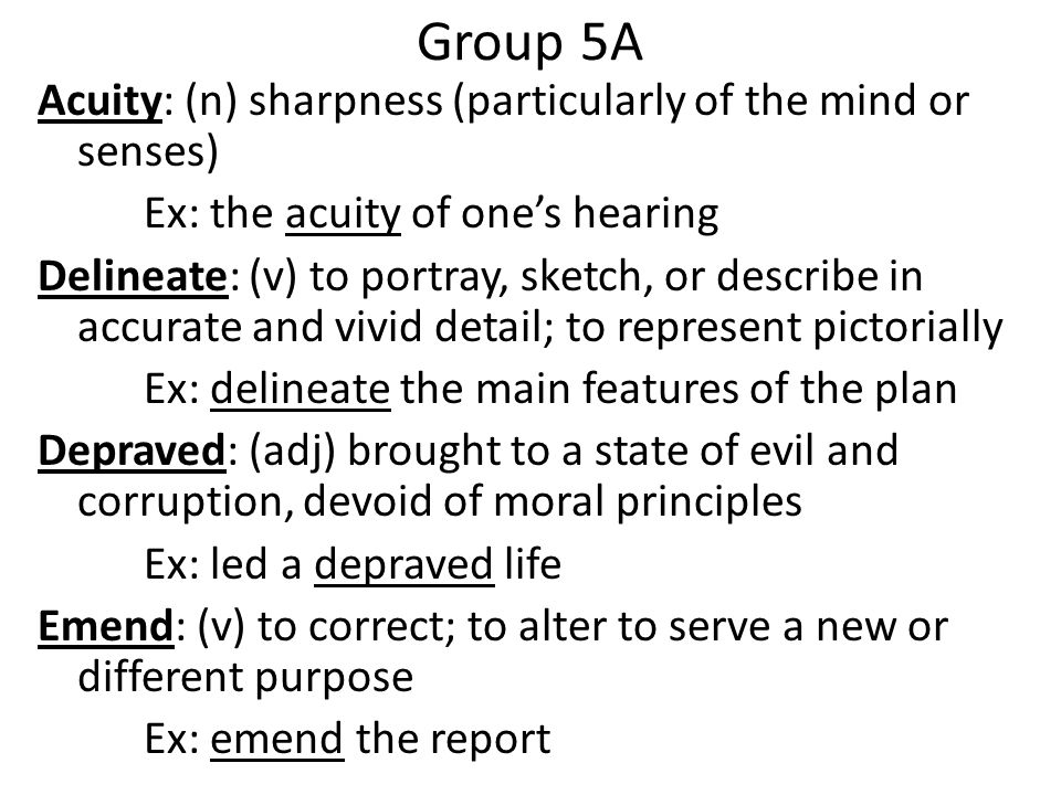 Group 5A Acuity: (n) sharpness (particularly of the mind or senses) Ex: the acuity of one's hearing Delineate: (v) to portray, sketch, or describe in accurate and vivid detail; to represent pictorially Ex: delineate the main features of the plan Depraved: (adj) brought to a state of evil and corruption, devoid of moral principles Ex: led a depraved life Emend: (v) to correct; to alter to serve a new or different purpose Ex: emend the report