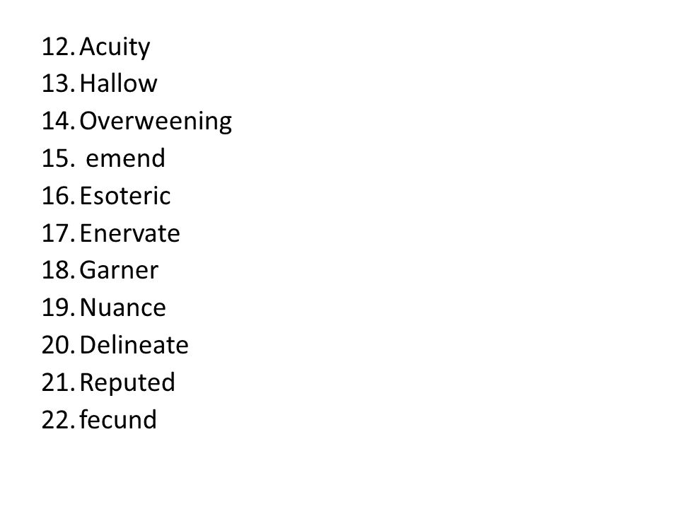 12.Acuity 13.Hallow 14.Overweening 15. emend 16.Esoteric 17.Enervate 18.Garner 19.Nuance 20.Delineate 21.Reputed 22.fecund