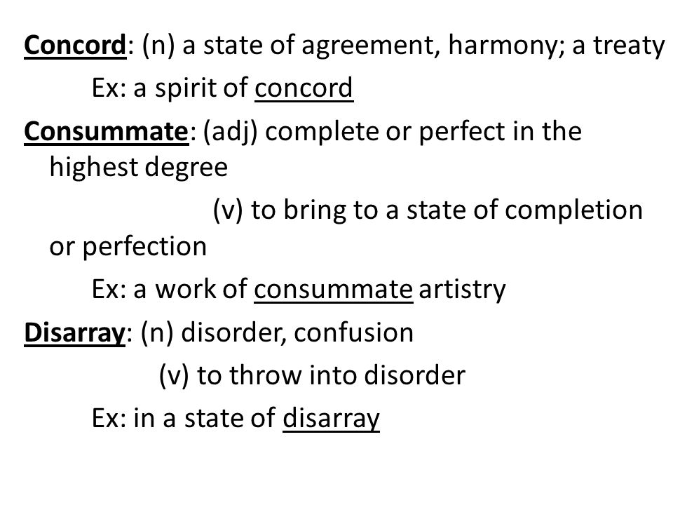 Concord: (n) a state of agreement, harmony; a treaty Ex: a spirit of concord Consummate: (adj) complete or perfect in the highest degree (v) to bring