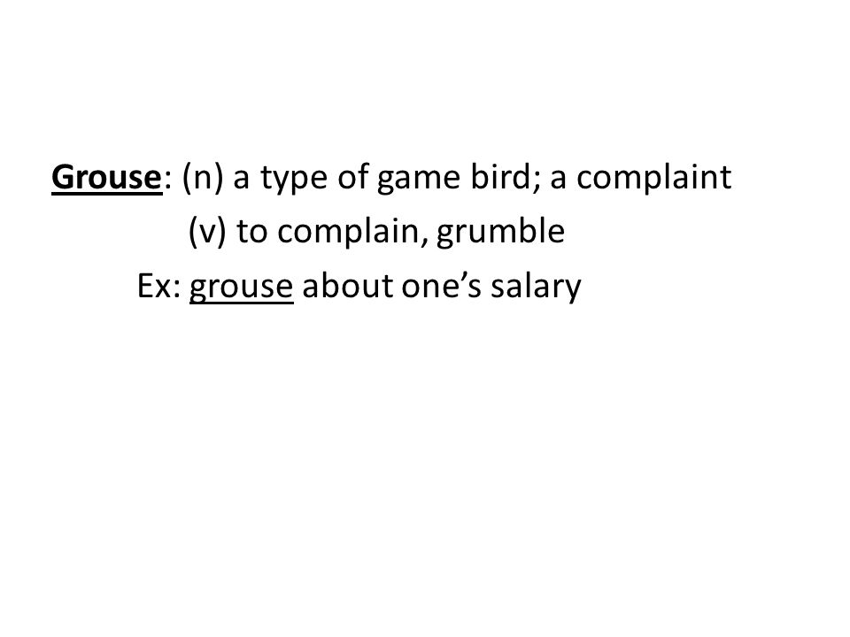 Grouse: (n) a type of game bird; a complaint (v) to complain, grumble Ex: grouse about one's salary