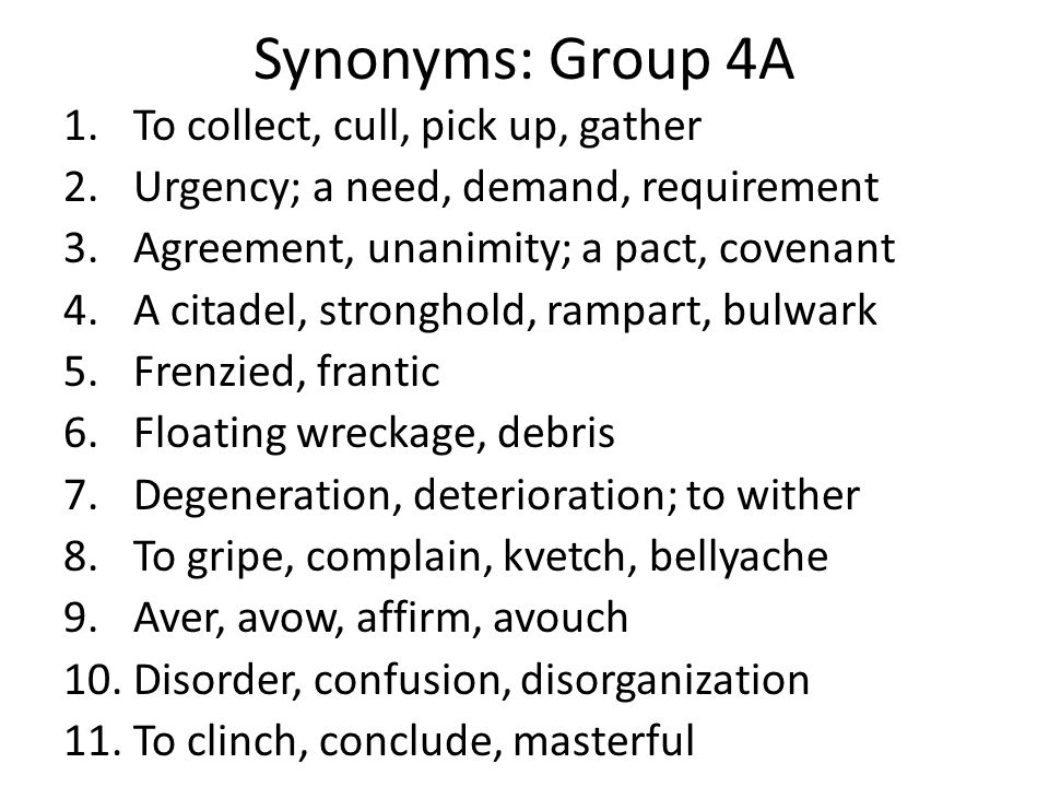 Synonyms: Group 4A 1.To collect, cull, pick up, gather 2.Urgency; a need, demand, requirement 3.Agreement, unanimity; a pact, covenant 4.A citadel, st