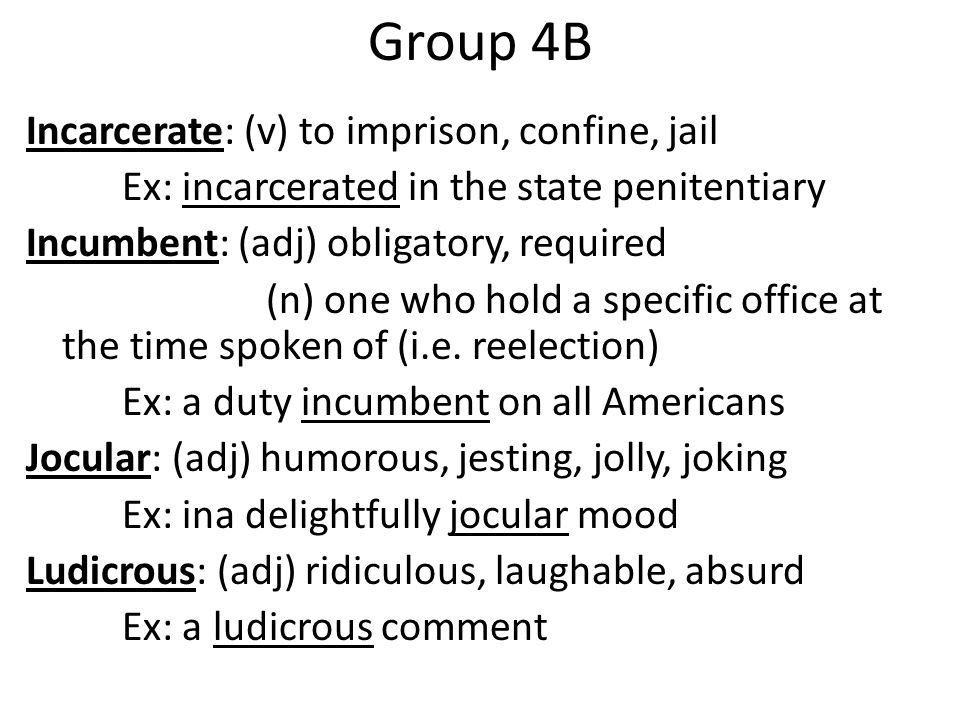 Group 4B Incarcerate: (v) to imprison, confine, jail Ex: incarcerated in the state penitentiary Incumbent: (adj) obligatory, required (n) one who hold