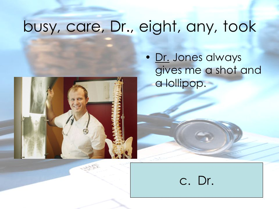busy, care, Dr., eight, any, took Dr. Jones always gives me a shot and a lollipop. c. Dr.