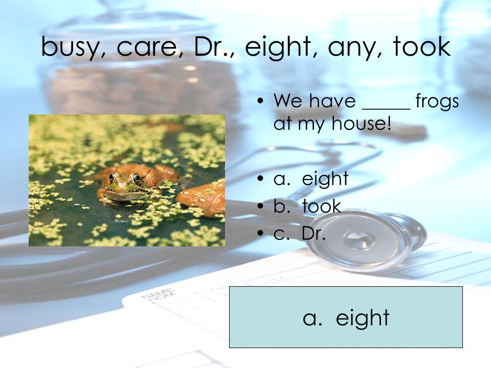 busy, care, Dr., eight, any, took We have _____ frogs at my house! a. eight b. took c. Dr. a. eight