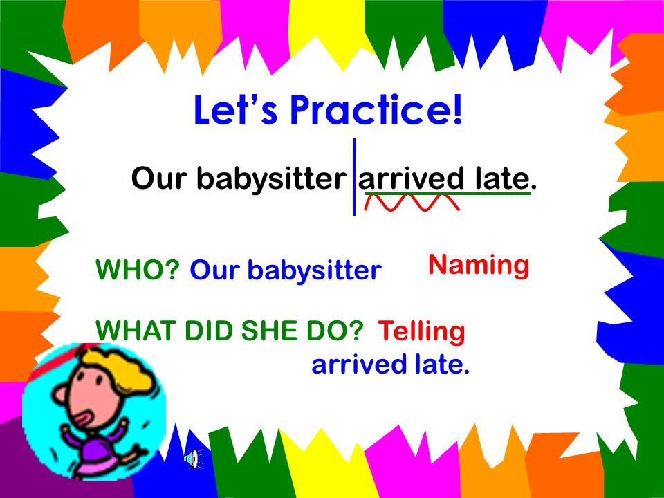 Let's Practice.Our babysitter arrived late. WHO?Our babysitter WHAT DID SHE DO.