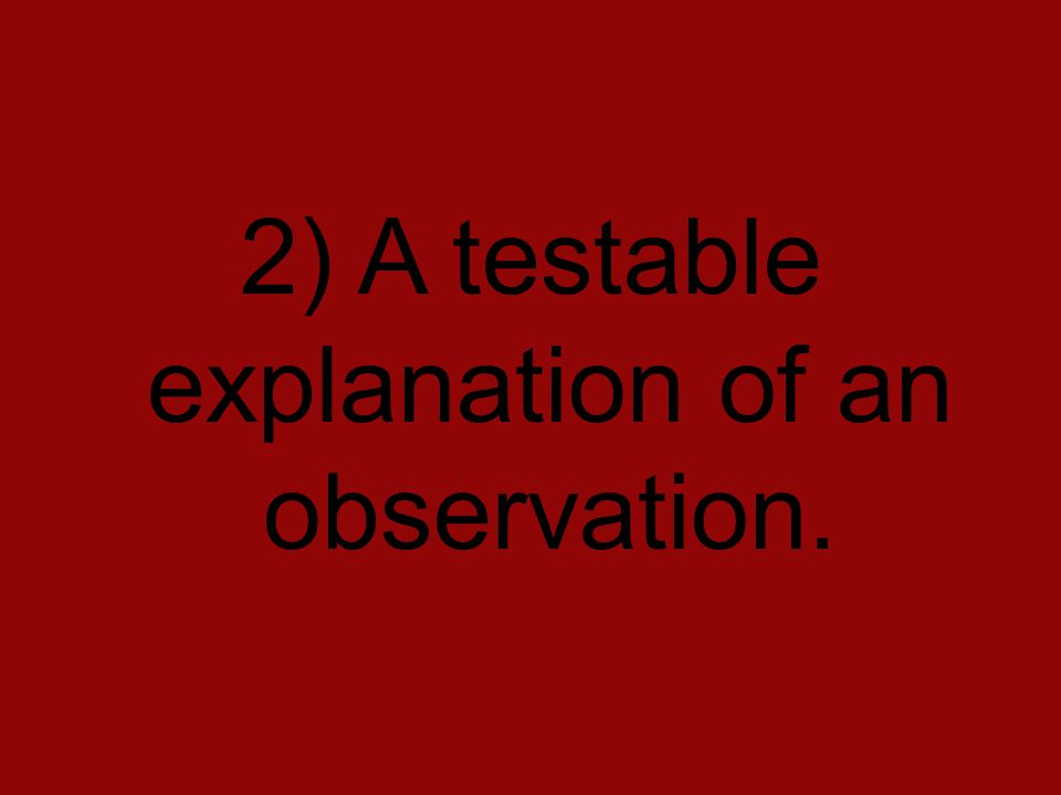 2) A testable explanation of an observation.