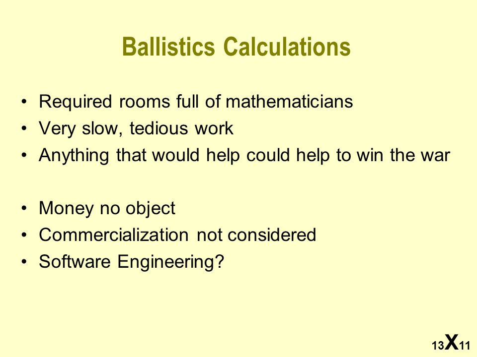 13 X 11 Ballistics Calculations Required rooms full of mathematicians Very slow, tedious work Anything that would help could help to win the war Money