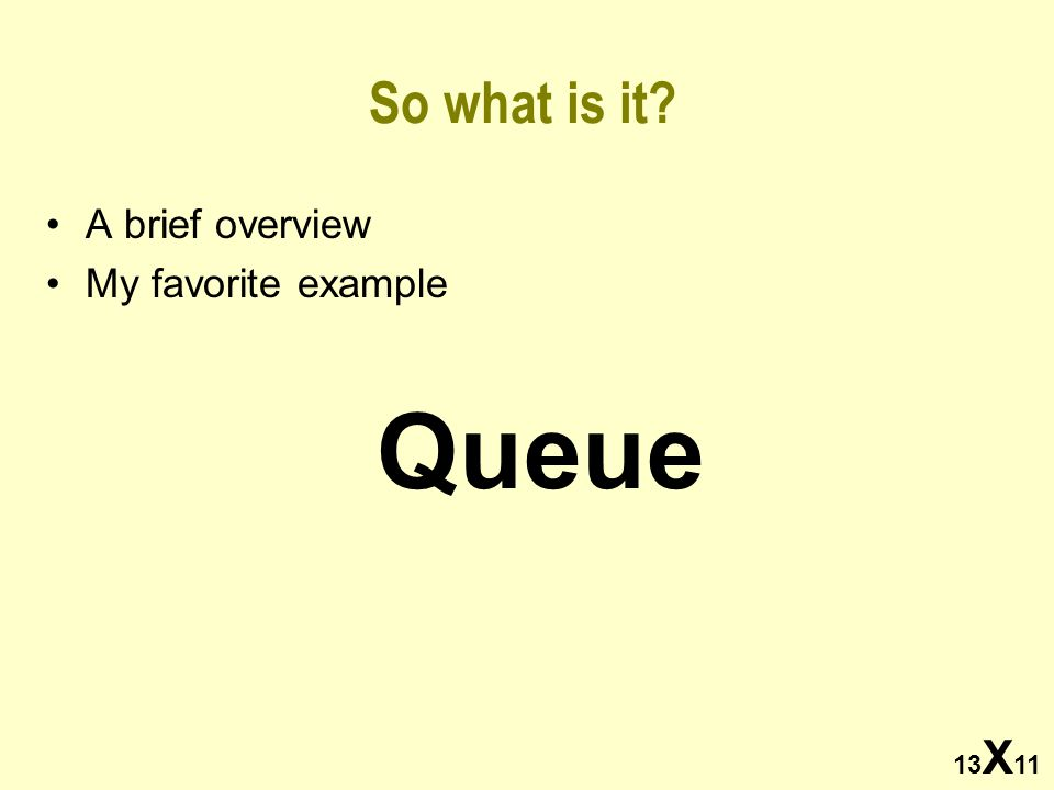 13 X 11 So what is it? A brief overview My favorite example Queue
