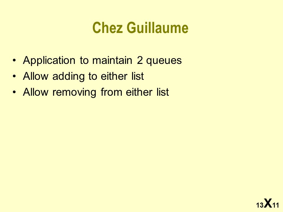 13 X 11 Chez Guillaume Application to maintain 2 queues Allow adding to either list Allow removing from either list