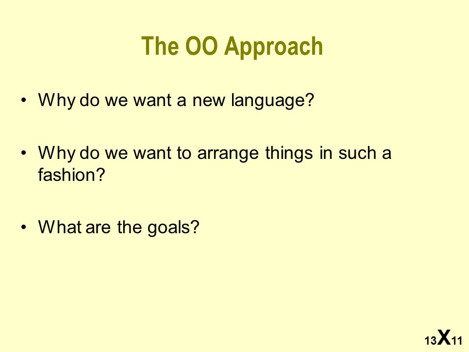 13 X 11 The OO Approach Why do we want a new language? Why do we want to arrange things in such a fashion? What are the goals?