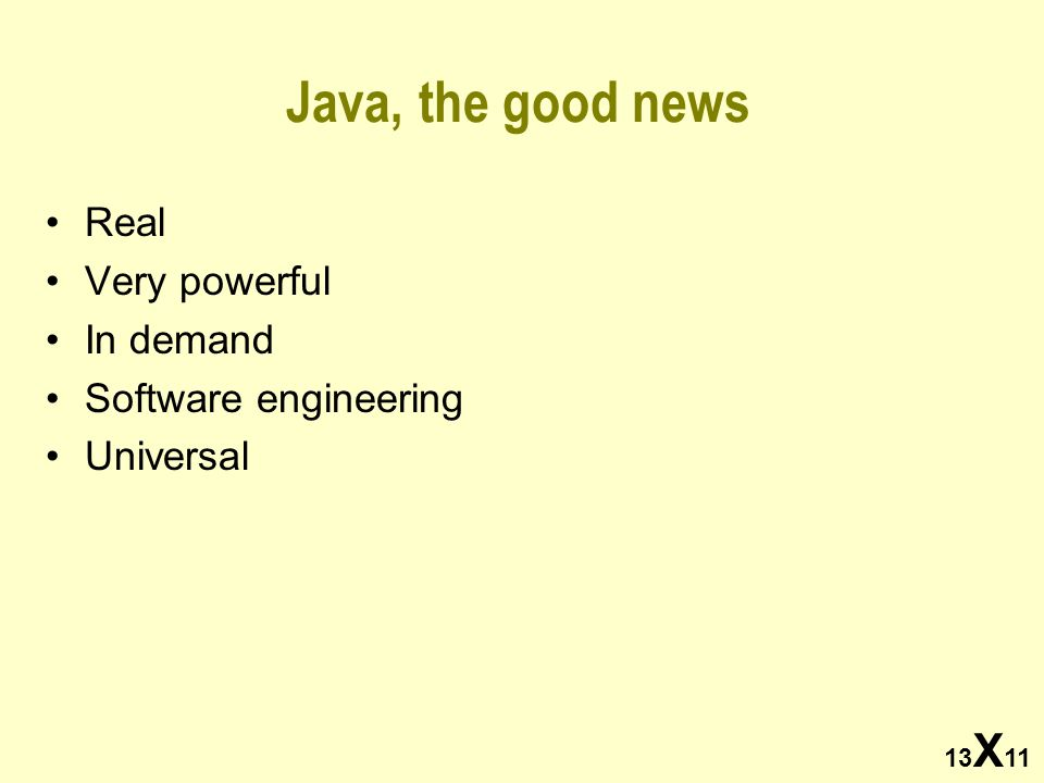 13 X 11 Java, the good news Real Very powerful In demand Software engineering Universal