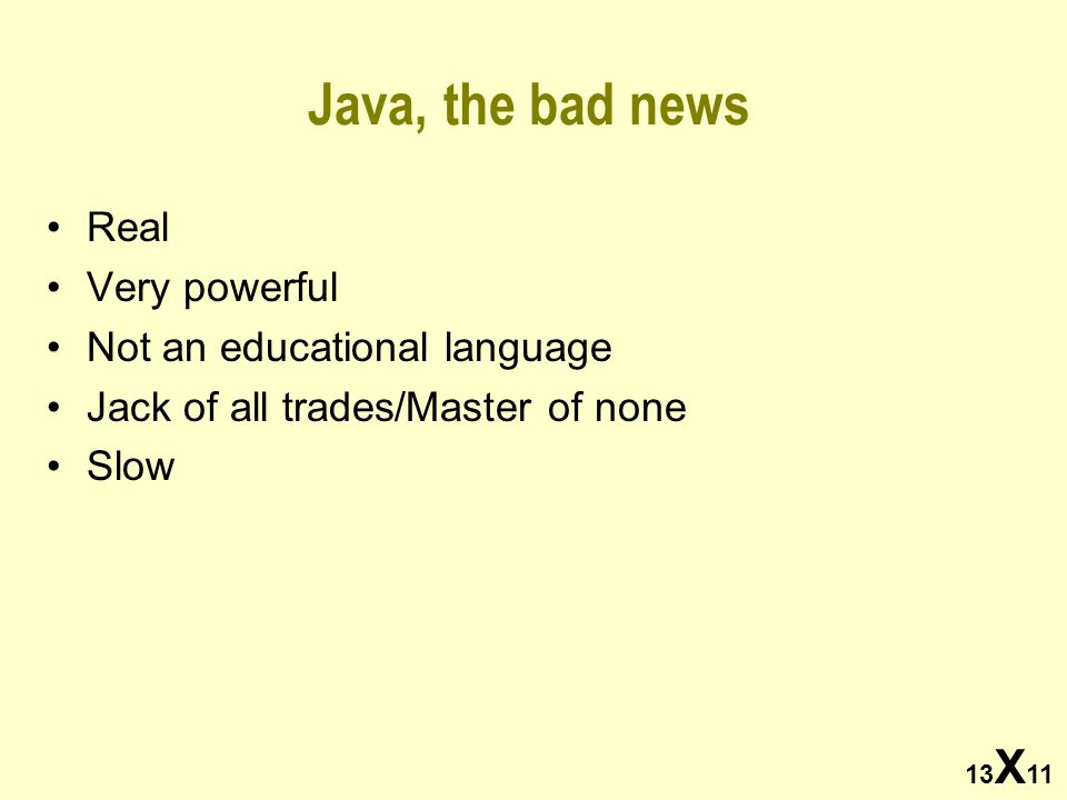 13 X 11 Java, the bad news Real Very powerful Not an educational language Jack of all trades/Master of none Slow