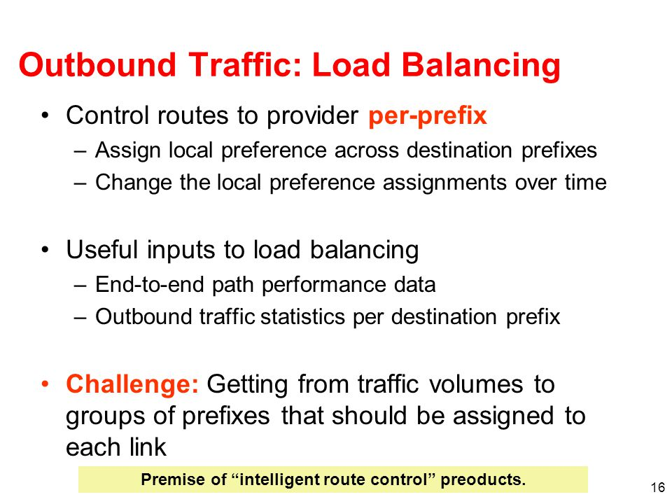 16 Outbound Traffic: Load Balancing Control routes to provider per-prefix –Assign local preference across destination prefixes –Change the local preference assignments over time Useful inputs to load balancing –End-to-end path performance data –Outbound traffic statistics per destination prefix Challenge: Getting from traffic volumes to groups of prefixes that should be assigned to each link Premise of intelligent route control preoducts.
