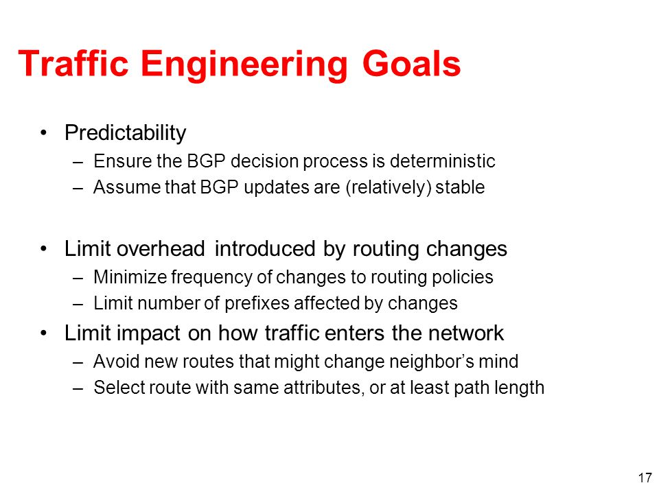 17 Traffic Engineering Goals Predictability –Ensure the BGP decision process is deterministic –Assume that BGP updates are (relatively) stable Limit overhead introduced by routing changes –Minimize frequency of changes to routing policies –Limit number of prefixes affected by changes Limit impact on how traffic enters the network –Avoid new routes that might change neighbor's mind –Select route with same attributes, or at least path length