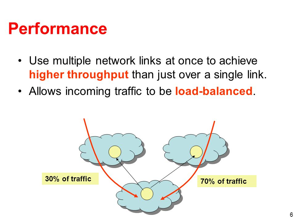 6 Performance Use multiple network links at once to achieve higher throughput than just over a single link.
