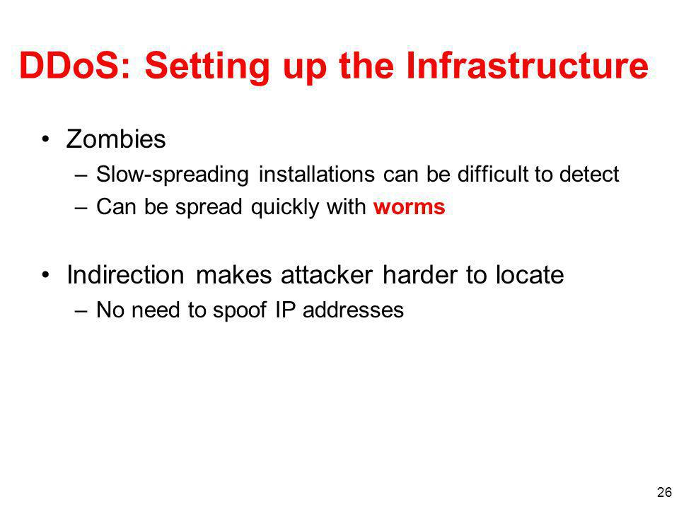 26 DDoS: Setting up the Infrastructure Zombies –Slow-spreading installations can be difficult to detect –Can be spread quickly with worms Indirection