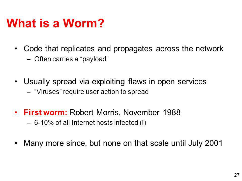 "27 What is a Worm? Code that replicates and propagates across the network –Often carries a ""payload"" Usually spread via exploiting flaws in open servi"