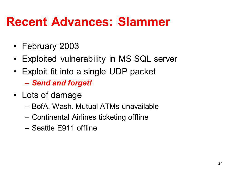 34 Recent Advances: Slammer February 2003 Exploited vulnerability in MS SQL server Exploit fit into a single UDP packet –Send and forget! Lots of dama