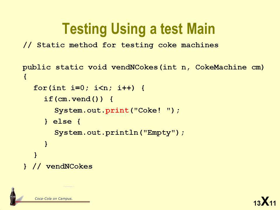13 X 11 Testing Using a test Main // Static method for testing coke machines public static void vendNCokes(int n, CokeMachine cm) { for(int i=0; i<n; i++) { if(cm.vend()) { System.out.print( Coke.