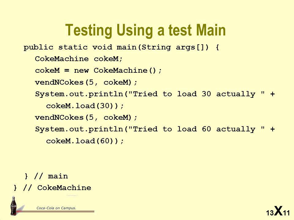13 X 11 Testing Using a test Main public static void main(String args[]) { CokeMachine cokeM; cokeM = new CokeMachine(); vendNCokes(5, cokeM); System.out.println( Tried to load 30 actually + cokeM.load(30)); vendNCokes(5, cokeM); System.out.println( Tried to load 60 actually + cokeM.load(60)); } // main } // CokeMachine