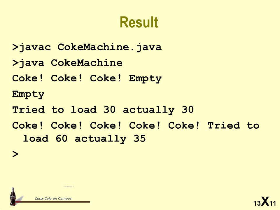 13 X 11 Result >javac CokeMachine.java >java CokeMachine Coke.