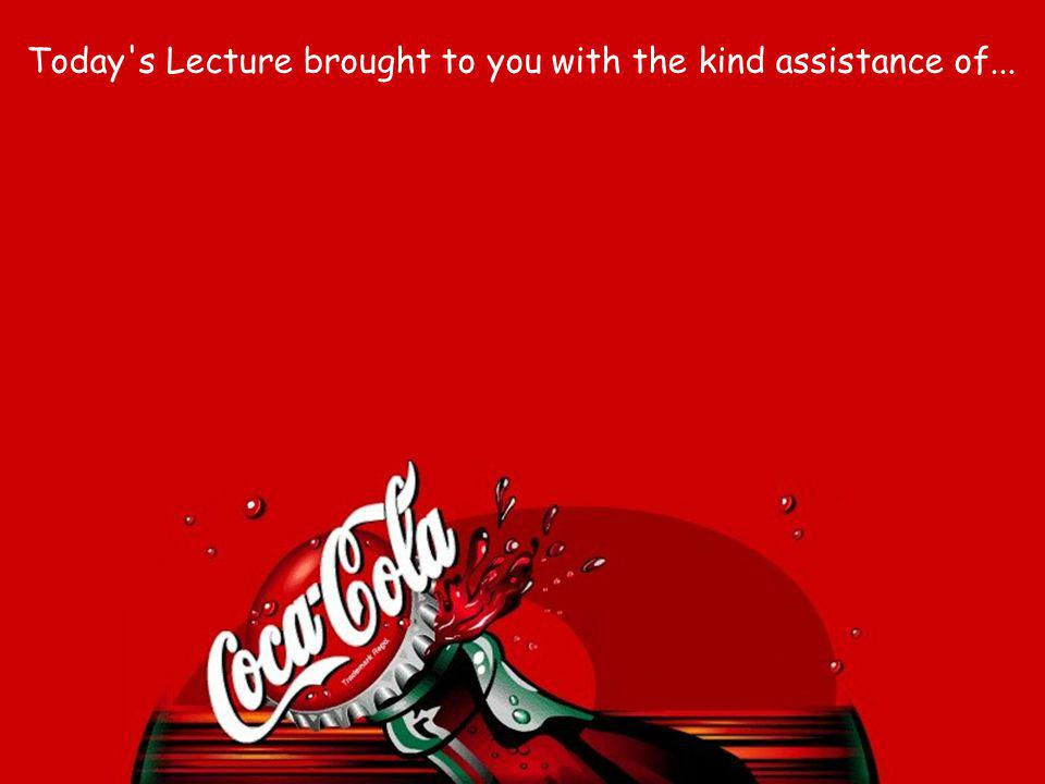 Today s Lecture brought to you with the kind assistance of...