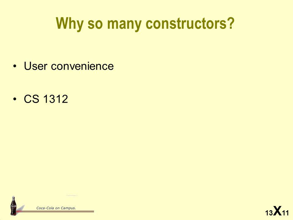 13 X 11 Why so many constructors? User convenience CS 1312