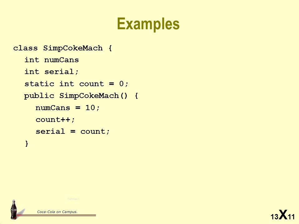13 X 11 Examples class SimpCokeMach { int numCans int serial; static int count = 0; public SimpCokeMach() { numCans = 10; count++; serial = count; }